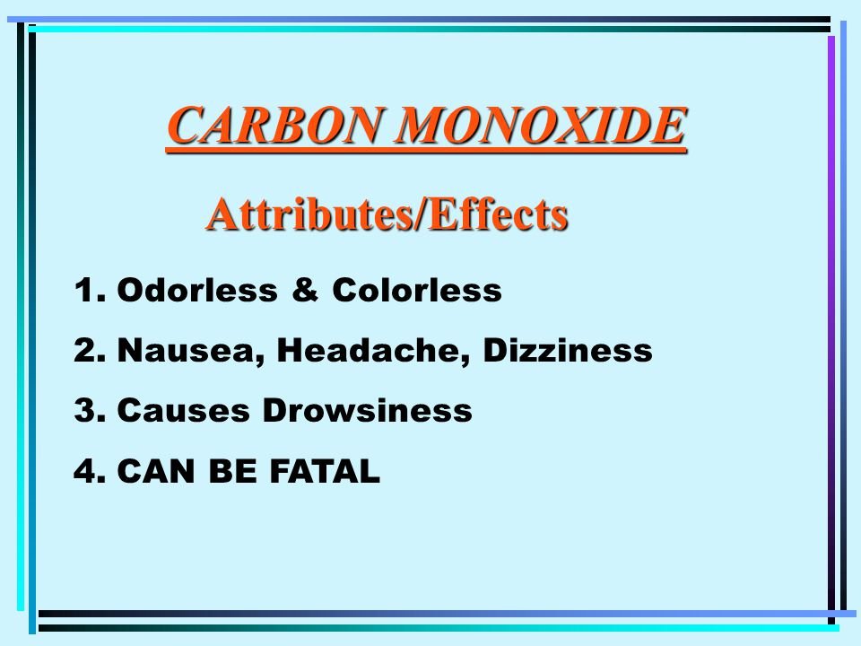 CARBON MONOXIDE CARBON MONOXIDEAttributes/Effects 1.Odorless & Colorless 2.Nausea, Headache, Dizziness 3.Causes Drowsiness 4.CAN BE FATAL