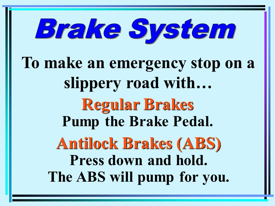 To make an emergency stop on a slippery road with… Regular Brakes Regular Brakes Pump the Brake Pedal.