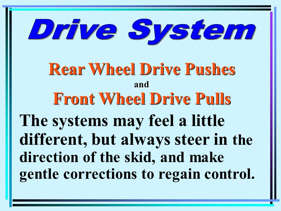 Rear Wheel Drive Pushes and Front Wheel Drive Pulls The systems may feel a little different, but always steer in the direction of the skid, and make gentle corrections to regain control.