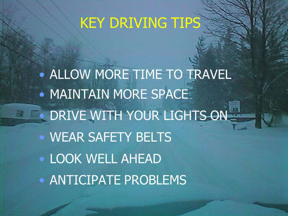 KEY DRIVING TIPS ALLOW MORE TIME TO TRAVEL MAINTAIN MORE SPACE DRIVE WITH YOUR LIGHTS ON WEAR SAFETY BELTS LOOK WELL AHEAD ANTICIPATE PROBLEMS