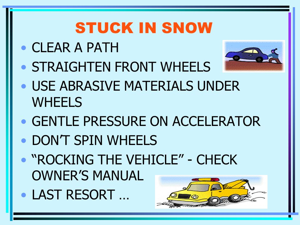 STUCK IN SNOW CLEAR A PATH STRAIGHTEN FRONT WHEELS USE ABRASIVE MATERIALS UNDER WHEELS GENTLE PRESSURE ON ACCELERATOR DON'T SPIN WHEELS ROCKING THE VEHICLE - CHECK OWNER'S MANUAL LAST RESORT …
