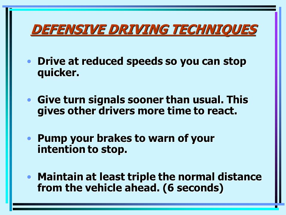DEFENSIVE DRIVING TECHNIQUES Drive at reduced speeds so you can stop quicker.Drive at reduced speeds so you can stop quicker.