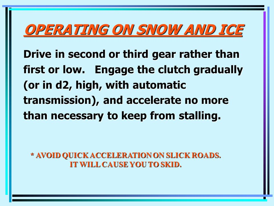 OPERATING ON SNOW AND ICE Drive in second or third gear rather than first or low.