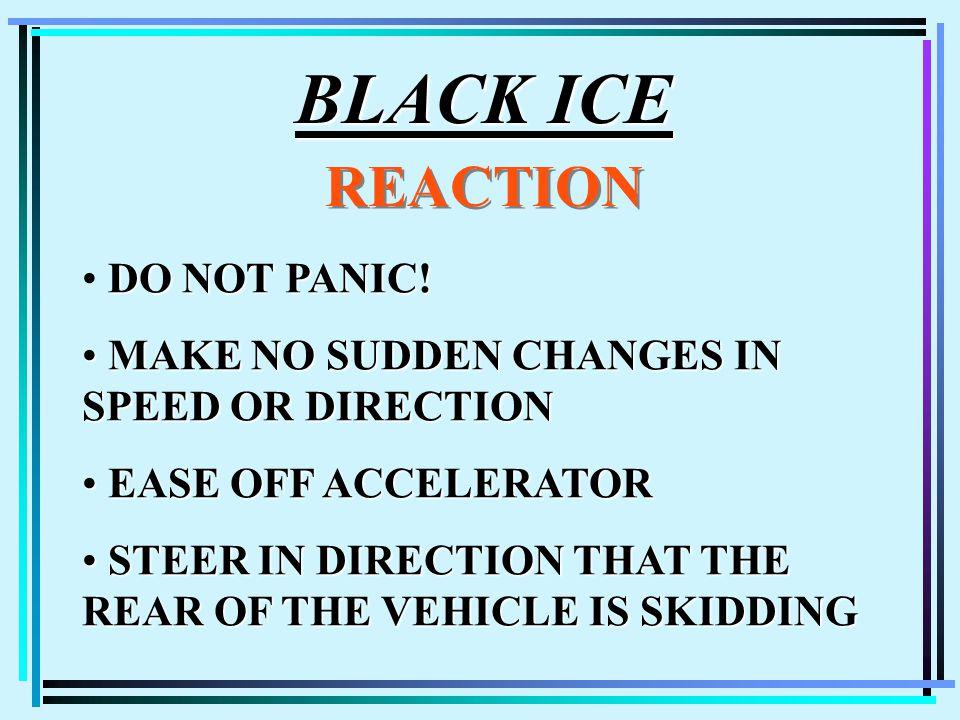 BLACK ICE REACTION DO NOT PANIC! MAKE NO SUDDEN CHANGES IN SPEED OR DIRECTION MAKE NO SUDDEN CHANGES IN SPEED OR DIRECTION EASE OFF ACCELERATOR EASE O