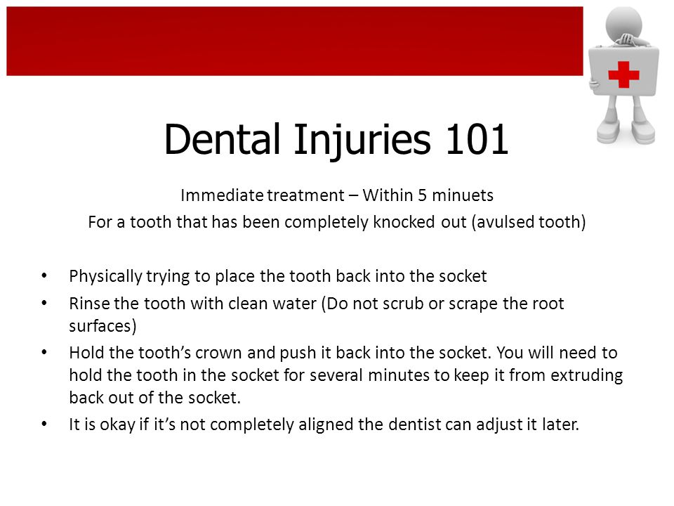 Dental Injuries 101 Immediate treatment – Within 5 minuets For a tooth that has been completely knocked out (avulsed tooth) Physically trying to place the tooth back into the socket Rinse the tooth with clean water (Do not scrub or scrape the root surfaces) Hold the tooth's crown and push it back into the socket.