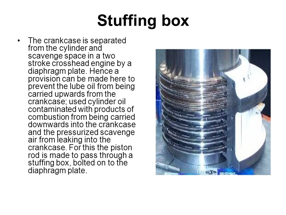Stuffing box The crankcase is separated from the cylinder and scavenge space in a two stroke crosshead engine by a diaphragm plate. Hence a provision
