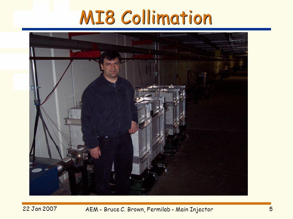 AEM - Bruce C. Brown, Fermilab - Main Injector 5 22 Jan 2007 MI8 Collimation