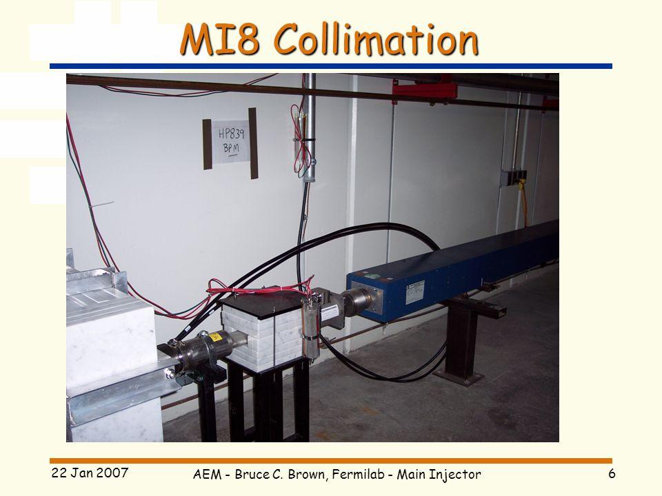 AEM - Bruce C. Brown, Fermilab - Main Injector 6 22 Jan 2007 MI8 Collimation