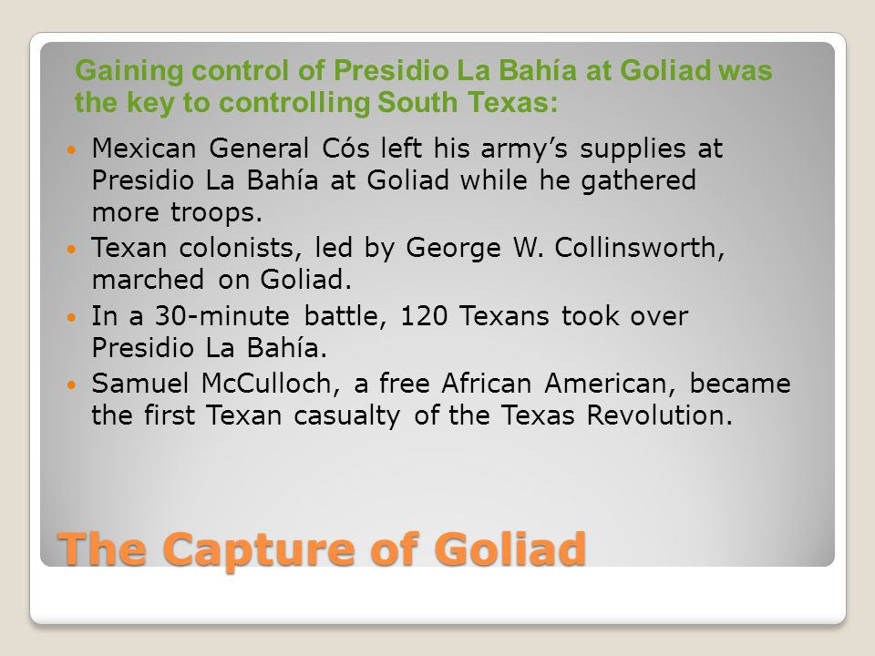 The Capture of Goliad Mexican General Cós left his army's supplies at Presidio La Bahía at Goliad while he gathered more troops.