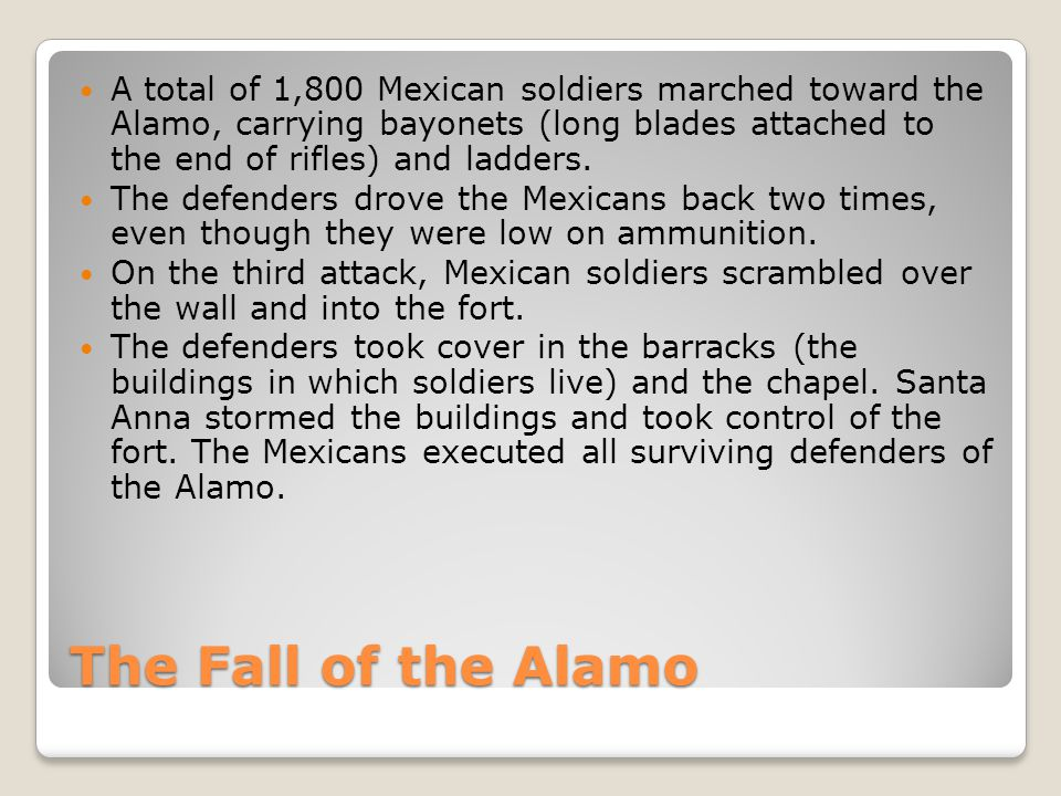 The Fall of the Alamo A total of 1,800 Mexican soldiers marched toward the Alamo, carrying bayonets (long blades attached to the end of rifles) and ladders.