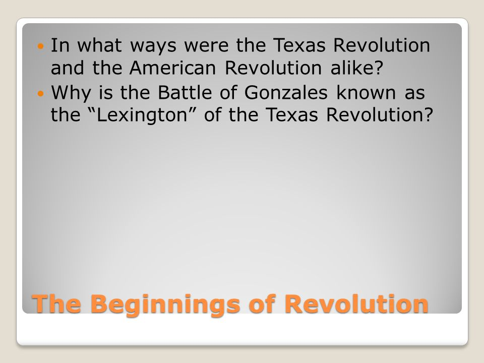 The Beginnings of Revolution In what ways were the Texas Revolution and the American Revolution alike.