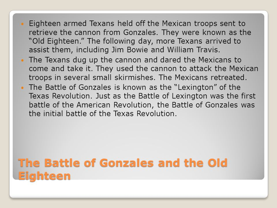 The Battle of Gonzales and the Old Eighteen Eighteen armed Texans held off the Mexican troops sent to retrieve the cannon from Gonzales.