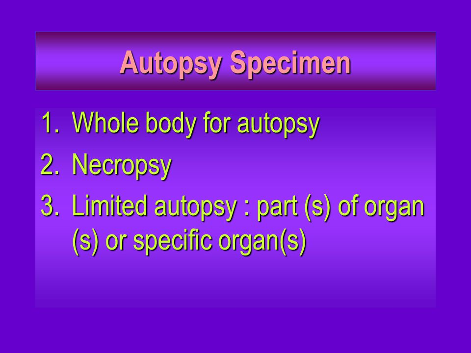 Autopsy Specimen 1.Whole body for autopsy 2.Necropsy 3.Limited autopsy : part (s) of organ (s) or specific organ(s)