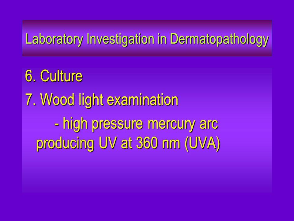 Laboratory Investigation in Dermatopathology 6. Culture 7. Wood light examination - high pressure mercury arc producing UV at 360 nm (UVA)