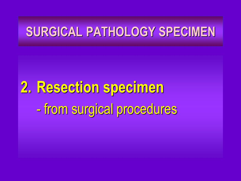 SURGICAL PATHOLOGY SPECIMEN 2.Resection specimen - from surgical procedures