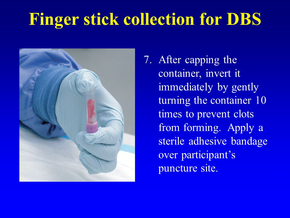 Finger stick collection for DBS 7.After capping the container, invert it immediately by gently turning the container 10 times to prevent clots from forming.