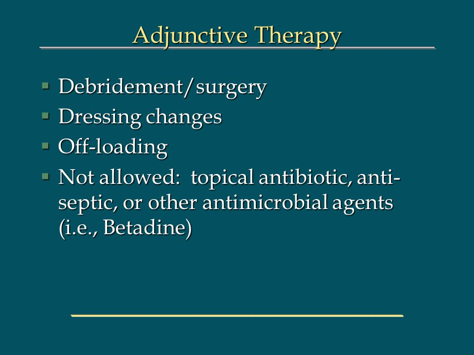 Adjunctive Therapy §Debridement/surgery §Dressing changes §Off-loading §Not allowed: topical antibiotic, anti- septic, or other antimicrobial agents (i.e., Betadine)