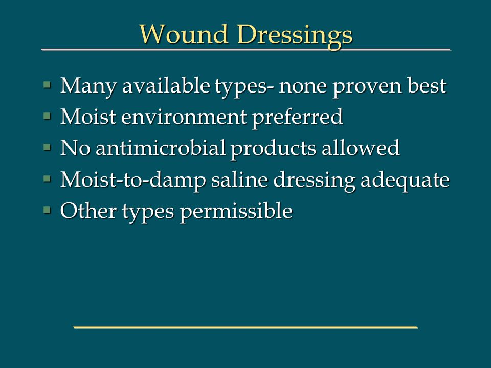 Wound Dressings §Many available types- none proven best §Moist environment preferred §No antimicrobial products allowed §Moist-to-damp saline dressing