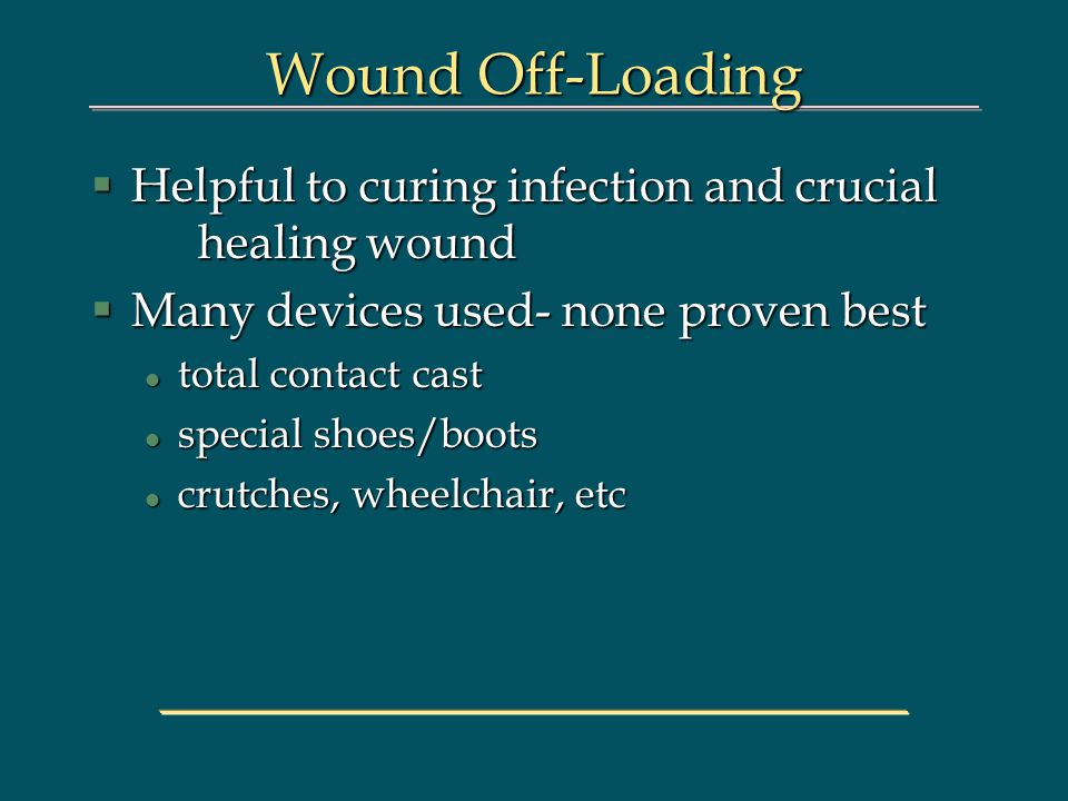 Wound Off-Loading §Helpful to curing infection and crucial healing wound §Many devices used- none proven best l total contact cast l special shoes/boo