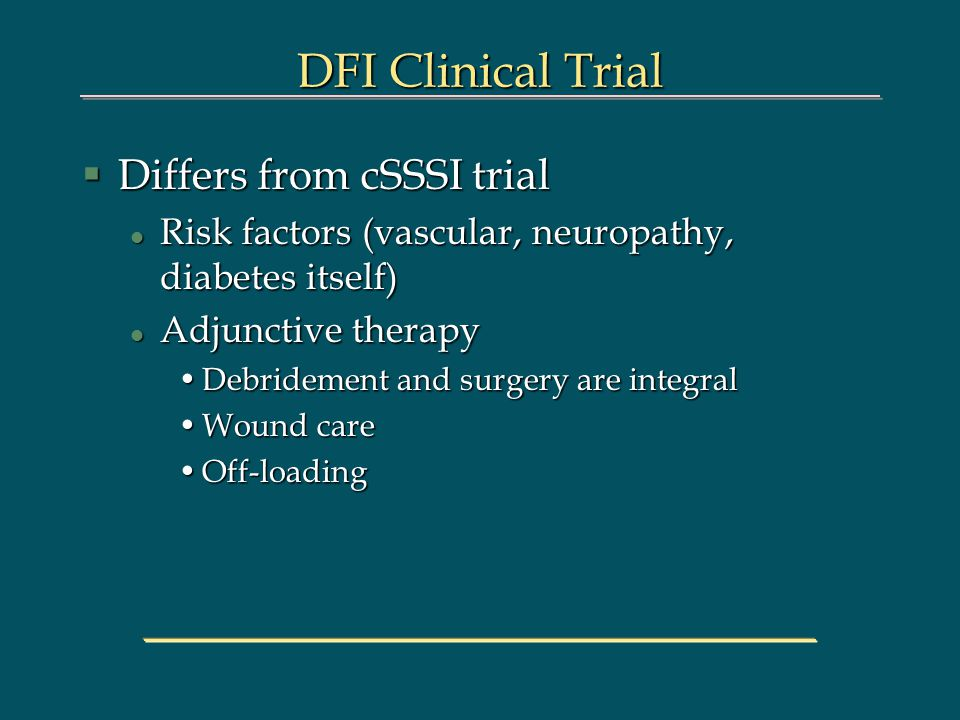 DFI Clinical Trial §Differs from cSSSI trial l Risk factors (vascular, neuropathy, diabetes itself) l Adjunctive therapy Debridement and surgery are integralDebridement and surgery are integral Wound careWound care Off-loadingOff-loading