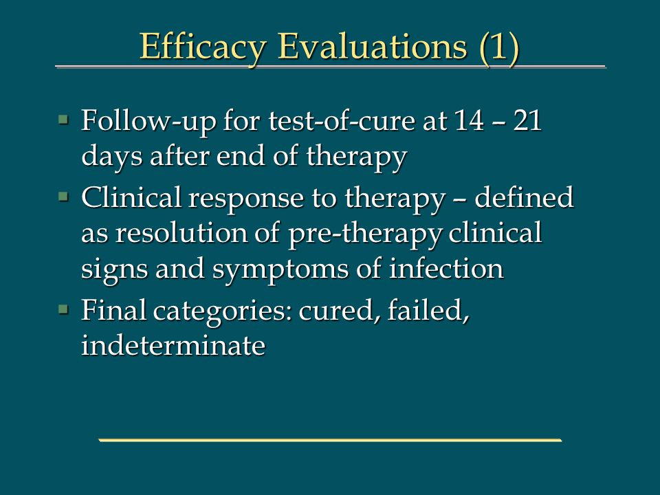 Efficacy Evaluations (1) §Follow-up for test-of-cure at 14 – 21 days after end of therapy §Clinical response to therapy – defined as resolution of pre-therapy clinical signs and symptoms of infection §Final categories: cured, failed, indeterminate