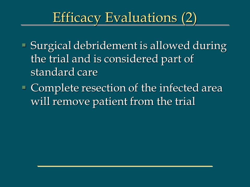 Efficacy Evaluations (2) §Surgical debridement is allowed during the trial and is considered part of standard care §Complete resection of the infected