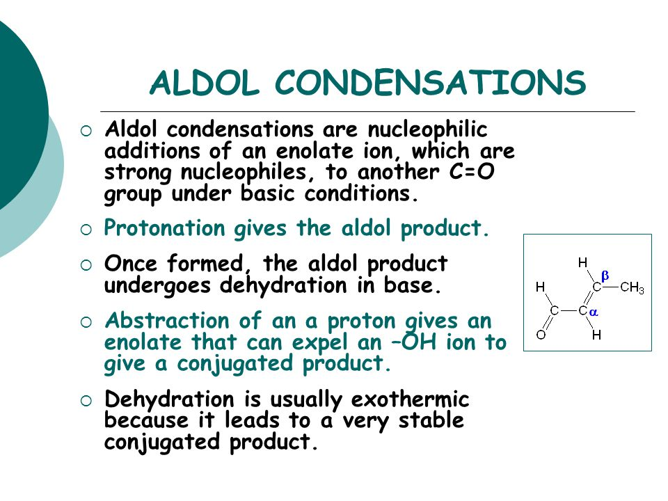 ALDOL CONDENSATIONS  Aldol condensations are nucleophilic additions of an enolate ion, which are strong nucleophiles, to another C=O group under basic conditions.