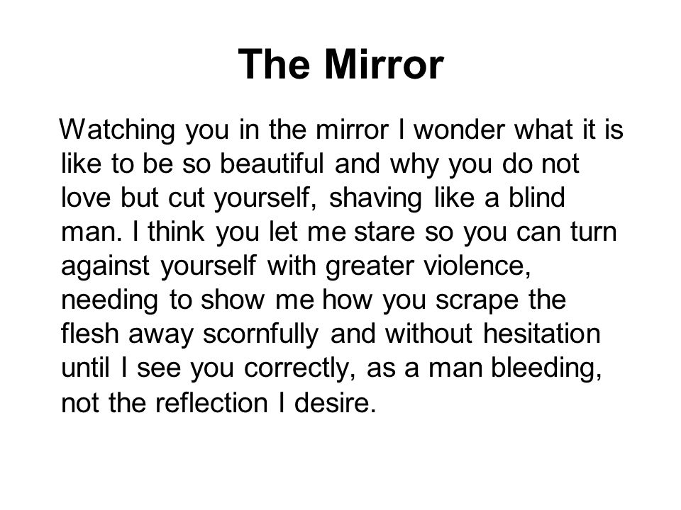 The Mirror Watching you in the mirror I wonder what it is like to be so beautiful and why you do not love but cut yourself, shaving like a blind man.