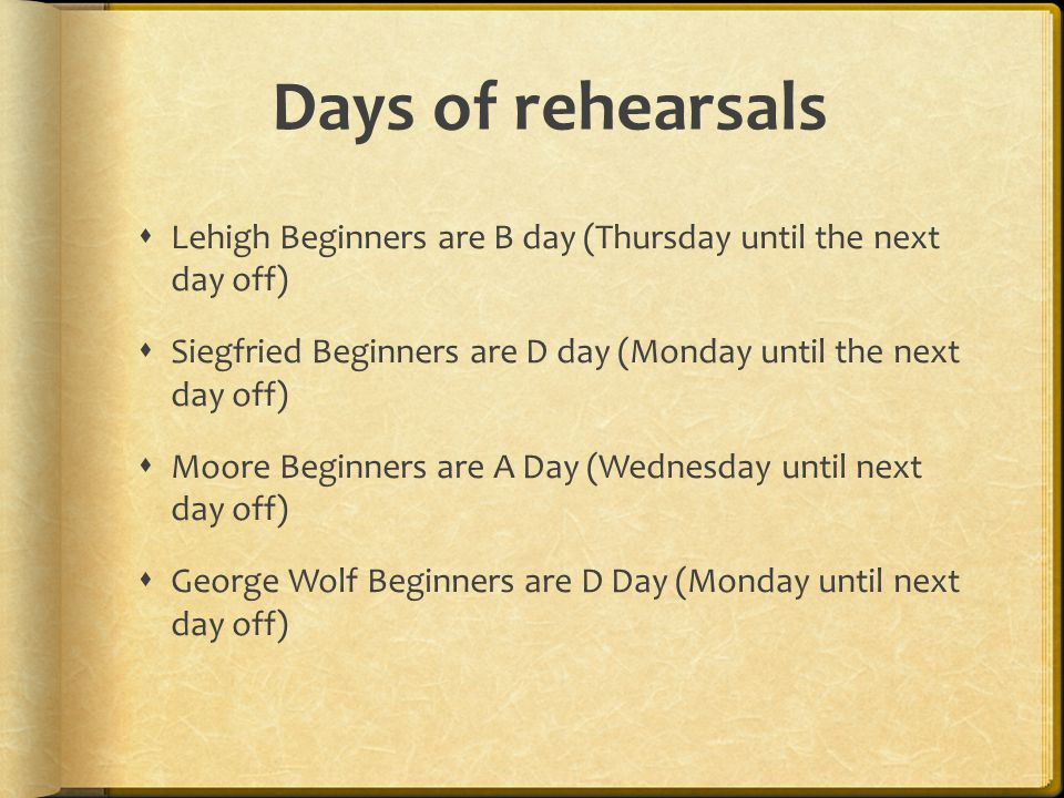 Days of rehearsals  Lehigh Beginners are B day (Thursday until the next day off)  Siegfried Beginners are D day (Monday until the next day off)  Moore Beginners are A Day (Wednesday until next day off)  George Wolf Beginners are D Day (Monday until next day off)
