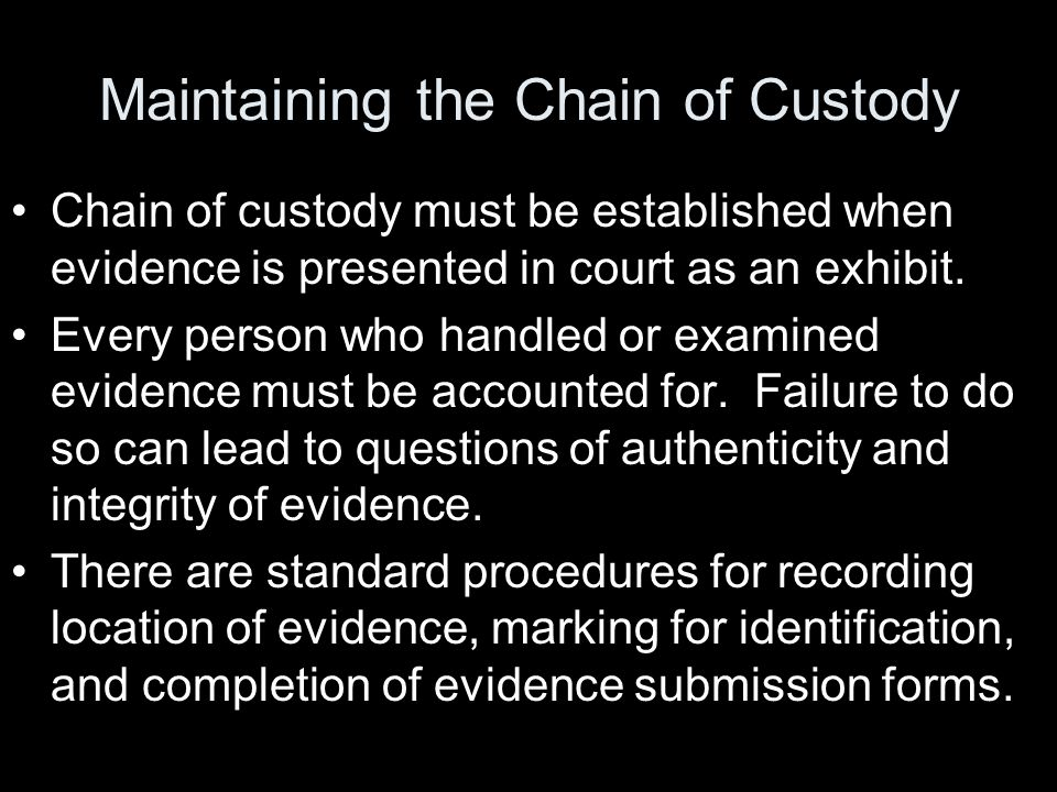 Maintaining the Chain of Custody Chain of custody must be established when evidence is presented in court as an exhibit.