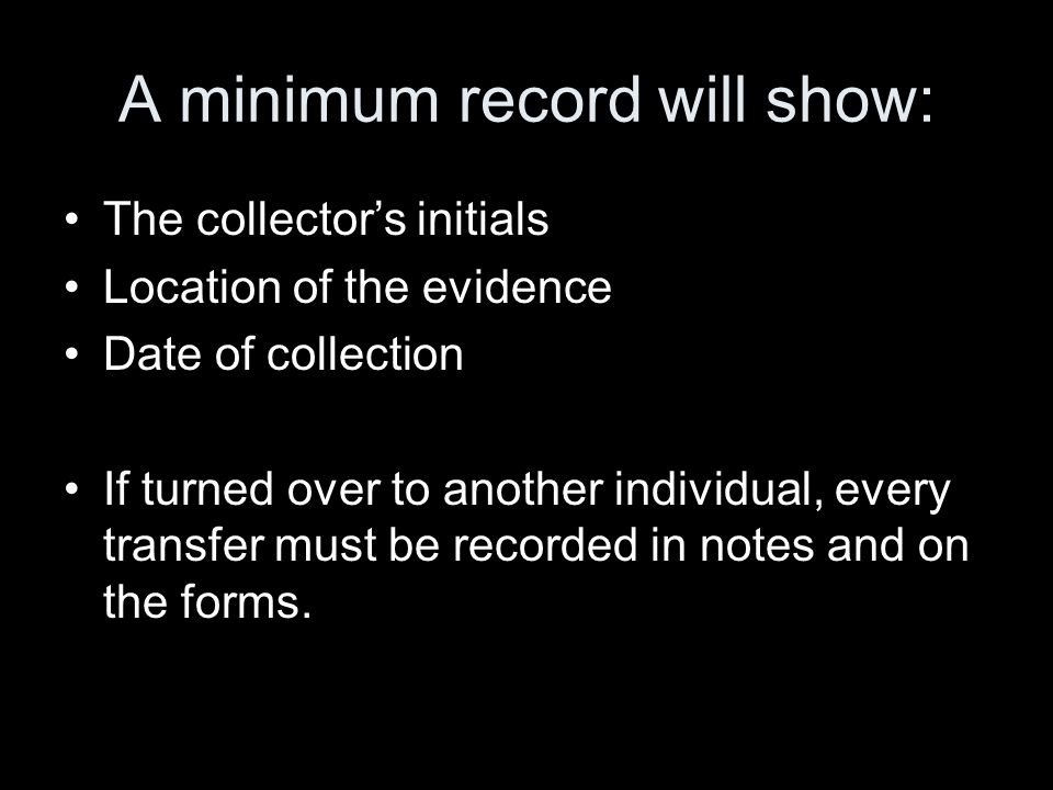 A minimum record will show: The collector's initials Location of the evidence Date of collection If turned over to another individual, every transfer must be recorded in notes and on the forms.