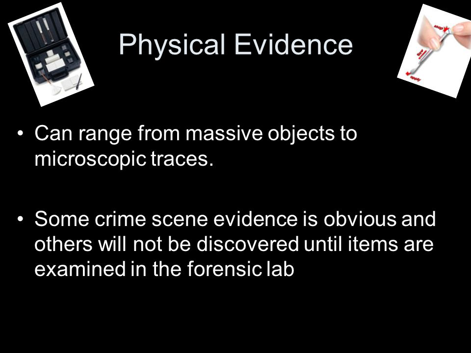 Physical Evidence Can range from massive objects to microscopic traces.