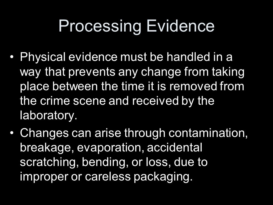 Processing Evidence Physical evidence must be handled in a way that prevents any change from taking place between the time it is removed from the crim