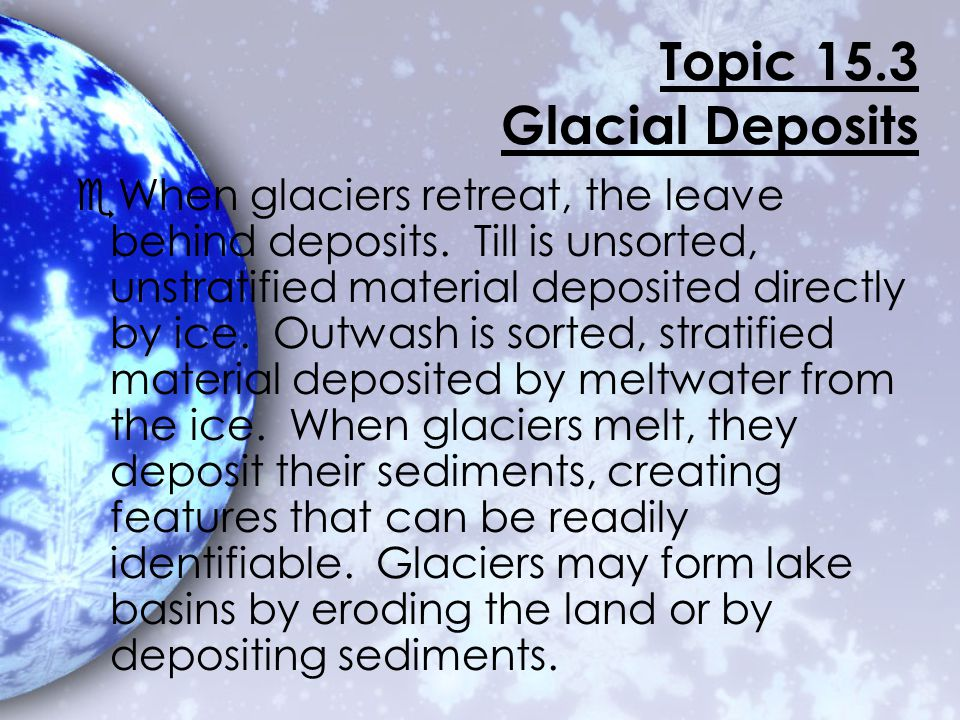 Topic 15.3 Glacial Deposits A valley glacier melts when the glacier moves to a lower elevation or when climate changes.