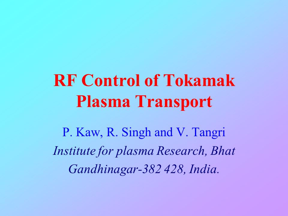 RF Control of Tokamak Plasma Transport P. Kaw, R. Singh and V. Tangri Institute for plasma Research, Bhat Gandhinagar-382 428, India.