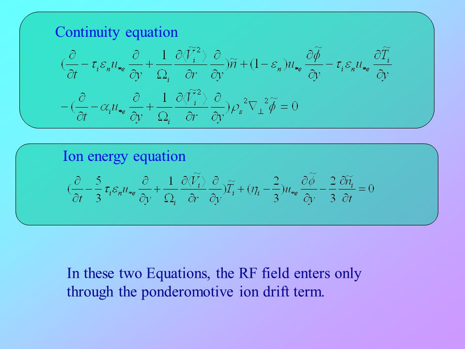 Continuity equation Ion energy equation In these two Equations, the RF field enters only through the ponderomotive ion drift term.