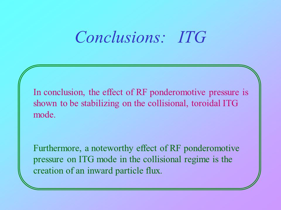 In conclusion, the effect of RF ponderomotive pressure is shown to be stabilizing on the collisional, toroidal ITG mode. Furthermore, a noteworthy eff