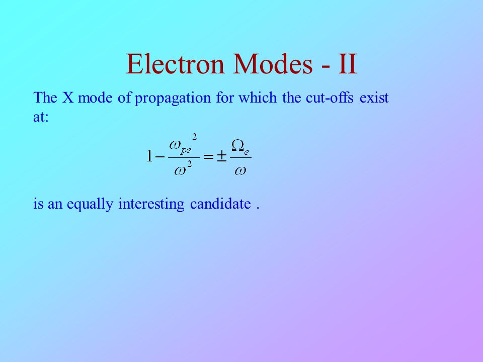 Electron Modes - II The X mode of propagation for which the cut-offs exist at: is an equally interesting candidate.