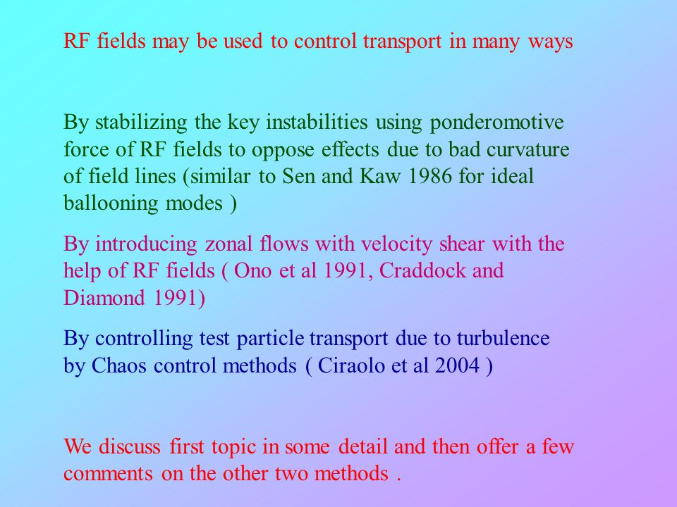 RF fields may be used to control transport in many ways By stabilizing the key instabilities using ponderomotive force of RF fields to oppose effects