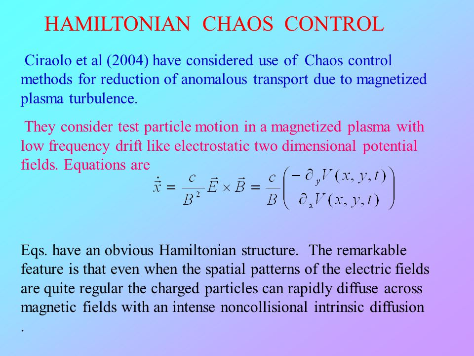 Ciraolo et al (2004) have considered use of Chaos control methods for reduction of anomalous transport due to magnetized plasma turbulence. They consi