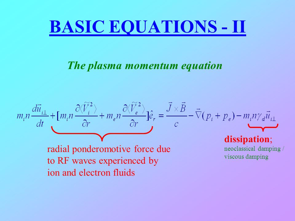 BASIC EQUATIONS - II The plasma momentum equation radial ponderomotive force due to RF waves experienced by ion and electron fluids dissipation; neocl