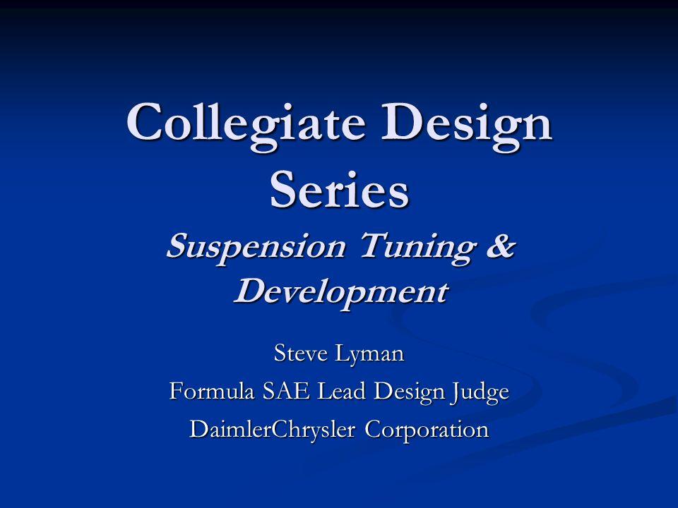 Collegiate Design Series Suspension Tuning & Development Steve Lyman Formula SAE Lead Design Judge DaimlerChrysler Corporation