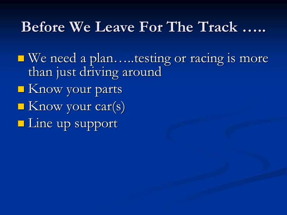 Before We Leave For The Track ….. We need a plan…..testing or racing is more than just driving around We need a plan…..testing or racing is more than