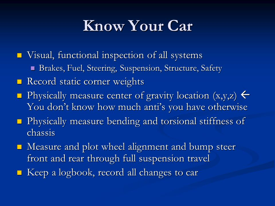 Know Your Car Visual, functional inspection of all systems Visual, functional inspection of all systems Brakes, Fuel, Steering, Suspension, Structure,