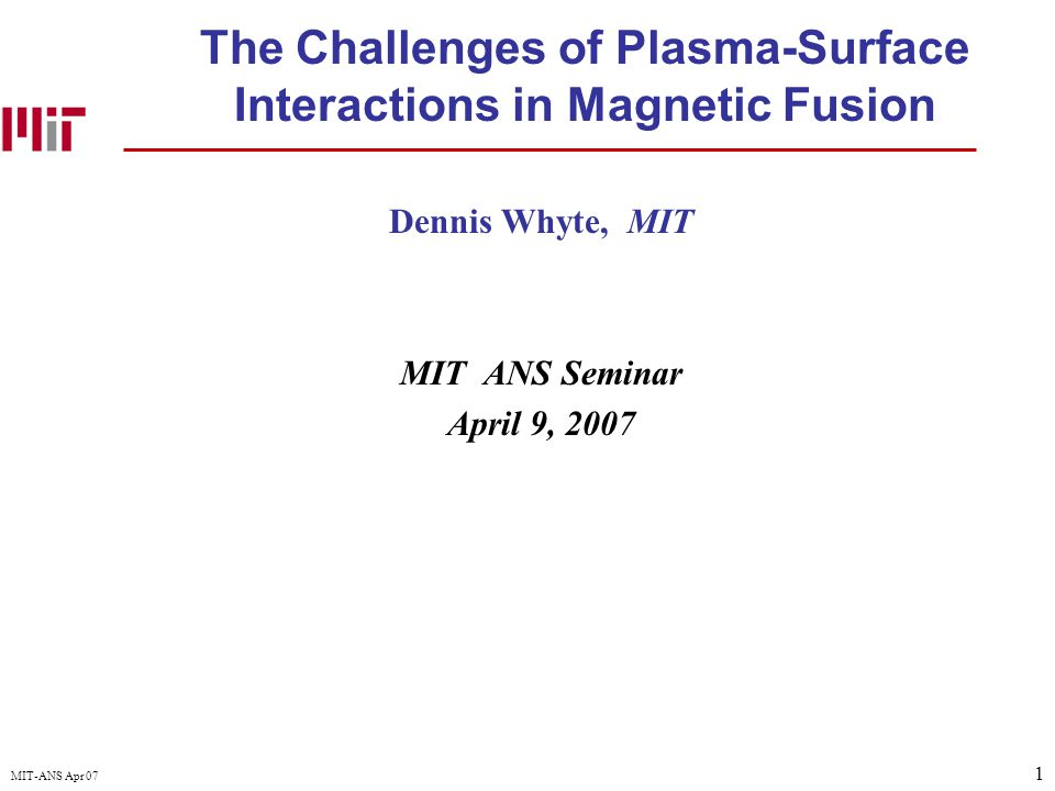 1 MIT-ANS Apr 07 The Challenges of Plasma-Surface Interactions in Magnetic Fusion Dennis Whyte, MIT MIT ANS Seminar April 9, 2007
