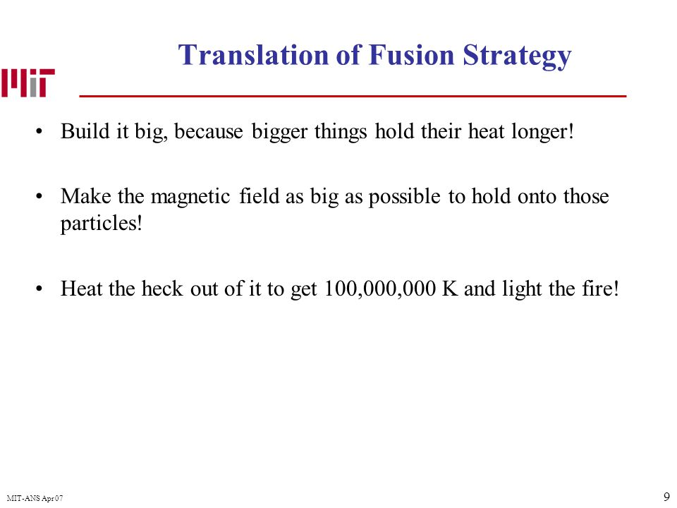 9 MIT-ANS Apr 07 Translation of Fusion Strategy Build it big, because bigger things hold their heat longer! Make the magnetic field as big as possible