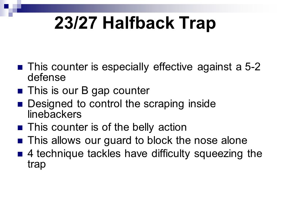 23/27 Halfback Trap This counter is especially effective against a 5-2 defense This is our B gap counter Designed to control the scraping inside lineb