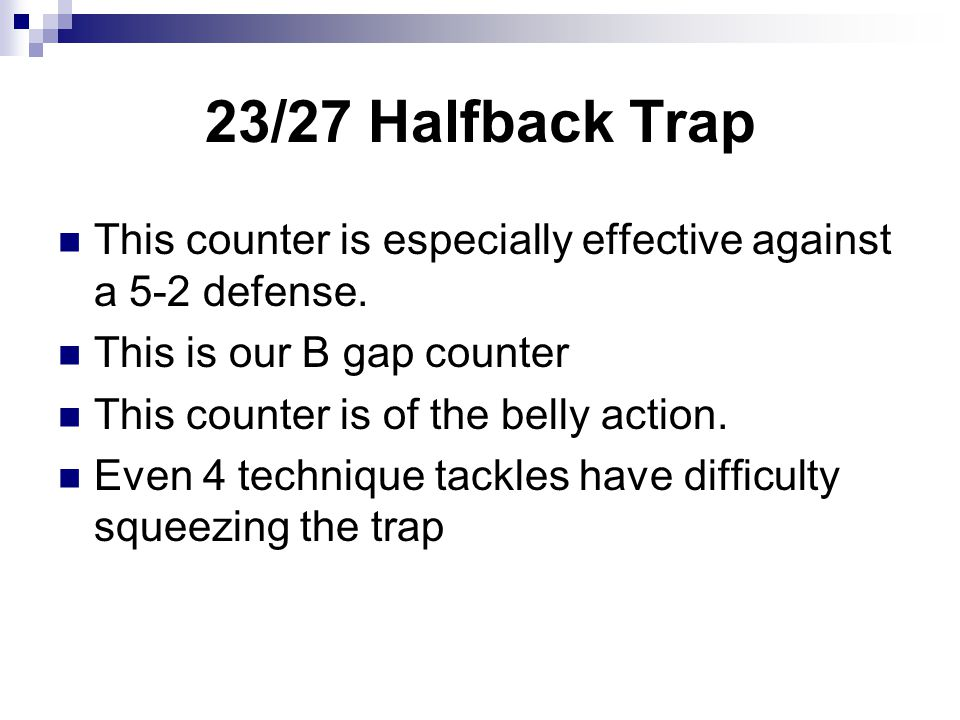 23/27 Halfback Trap This counter is especially effective against a 5-2 defense. This is our B gap counter This counter is of the belly action. Even 4
