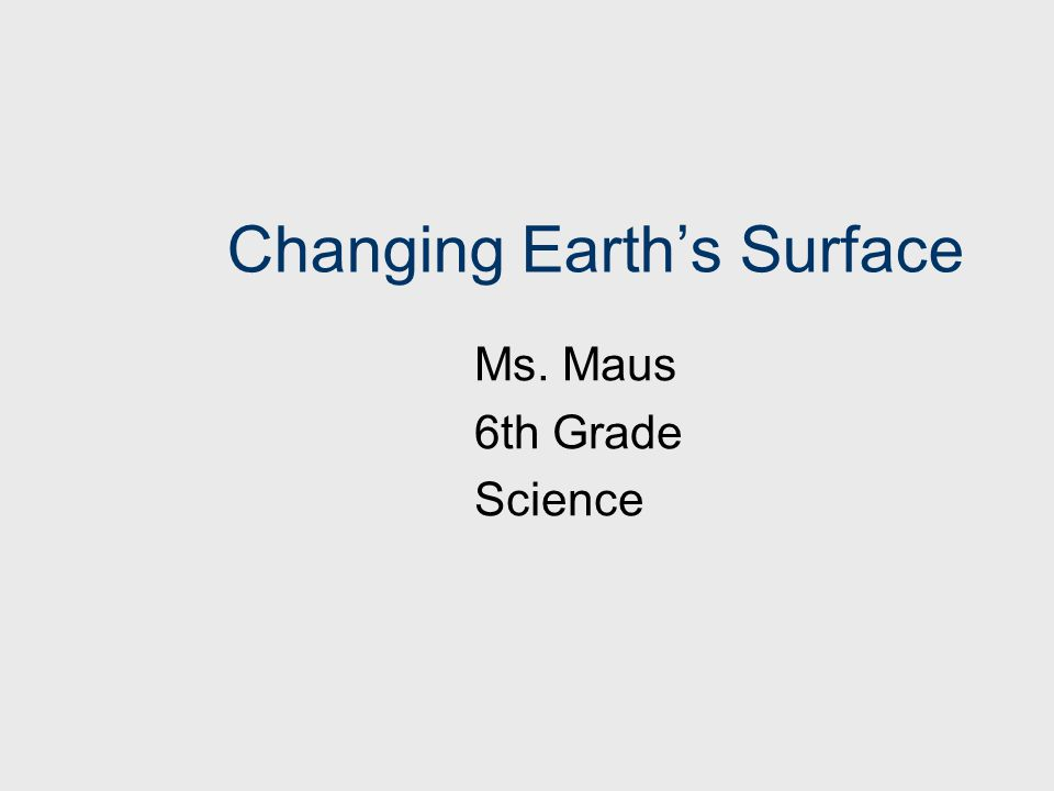 Changing Earth's Surface Ms. Maus 6th Grade Science