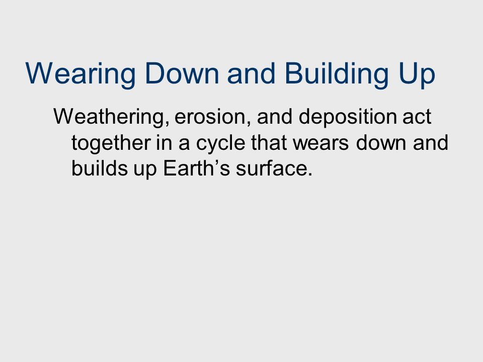 Wearing Down and Building Up Weathering, erosion, and deposition act together in a cycle that wears down and builds up Earth's surface.